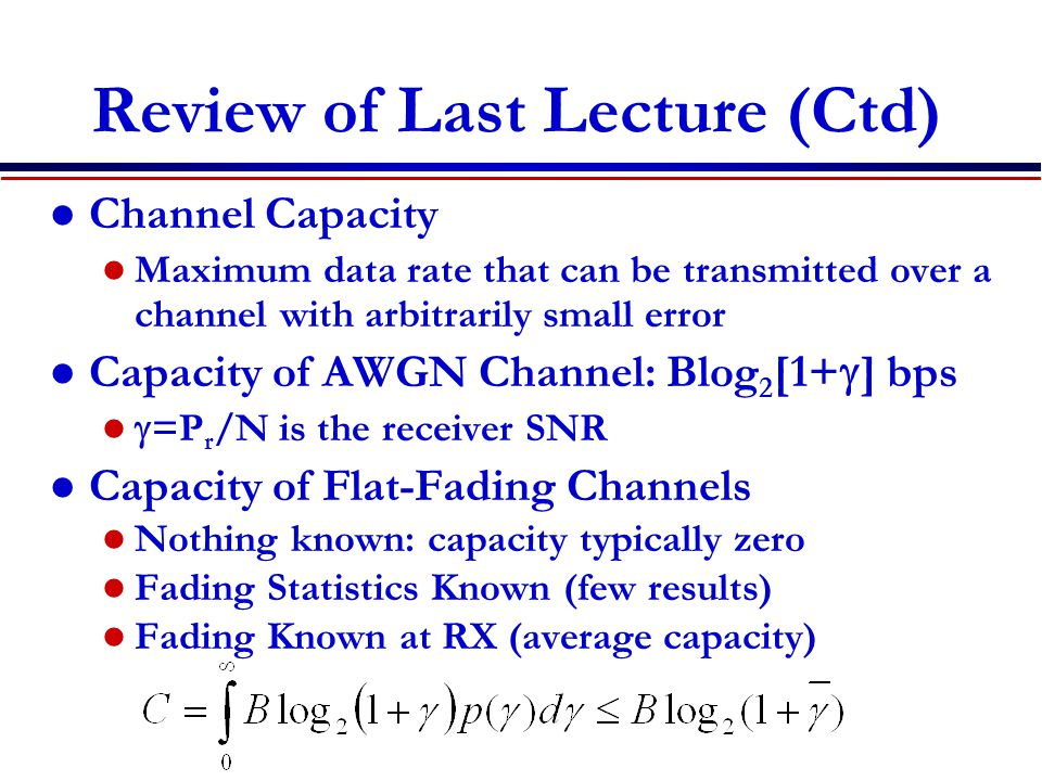 Review of Last Lecture (Ctd) Channel Capacity Maximum data rate that can be transmitted over a channel with arbitrarily small error Capacity of AWGN Channel: Blog 2 [1+  ] bps  =P r /N is the receiver SNR Capacity of Flat-Fading Channels Nothing known: capacity typically zero Fading Statistics Known (few results) Fading Known at RX (average capacity)