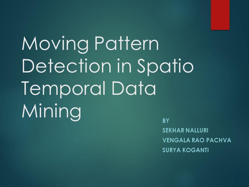 Moving Pattern Detection in Spatio Temporal Data Mining BY SEKHAR NALLURI VENGALA RAO PACHVA SURYA KOGANTI