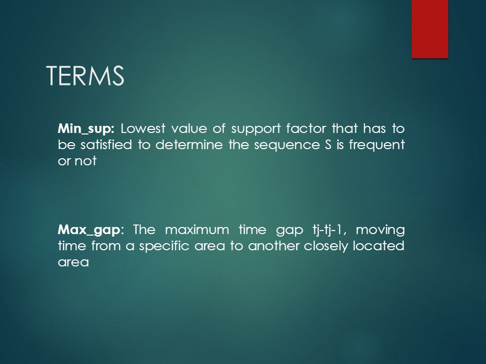 TERMS Min_sup: Lowest value of support factor that has to be satisfied to determine the sequence S is frequent or not Max_gap : The maximum time gap t