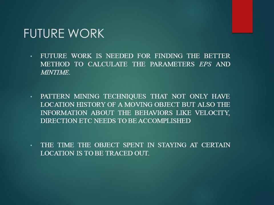 FUTURE WORK FUTURE WORK IS NEEDED FOR FINDING THE BETTER METHOD TO CALCULATE THE PARAMETERS EPS AND MINTIME. PATTERN MINING TECHNIQUES THAT NOT ONLY H