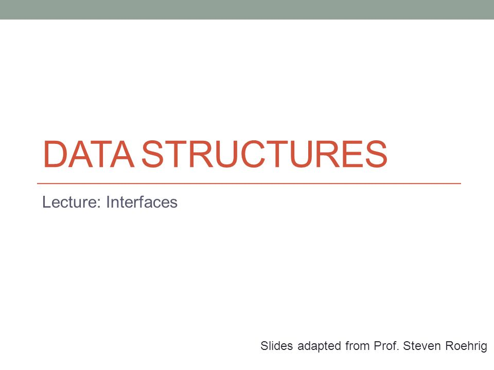 DATA STRUCTURES Lecture: Interfaces Slides adapted from Prof. Steven Roehrig