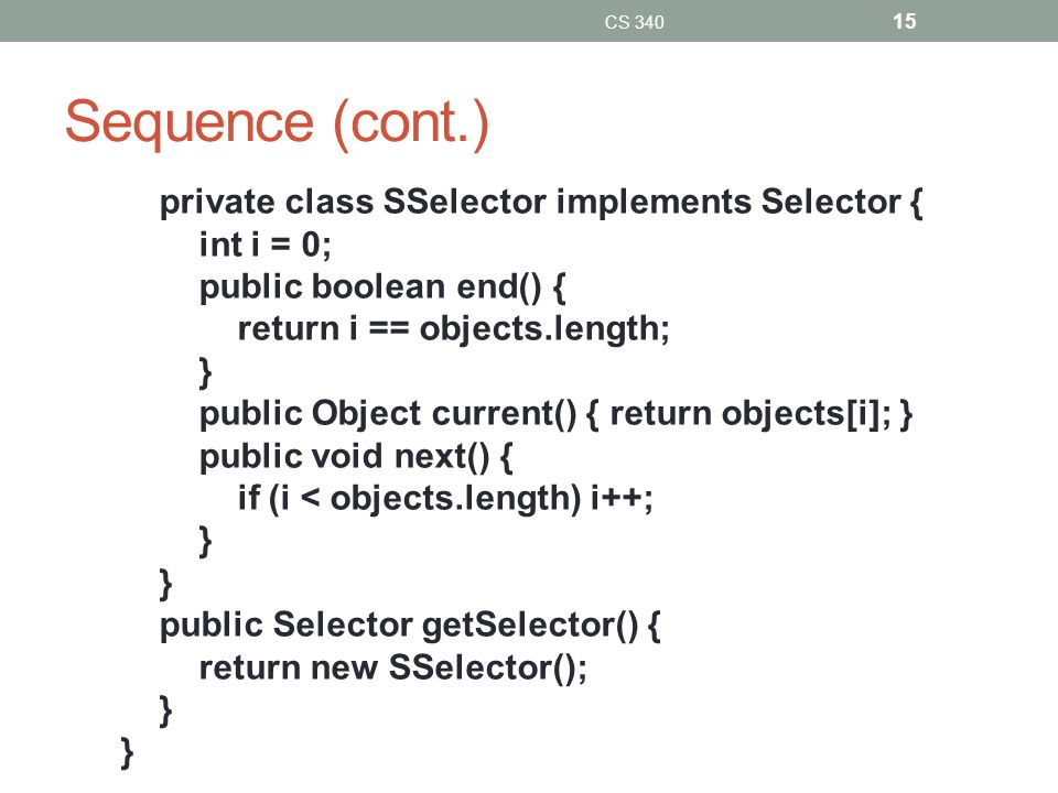 Sequence (cont.) private class SSelector implements Selector { int i = 0; public boolean end() { return i == objects.length; } public Object current() { return objects[i]; } public void next() { if (i < objects.length) i++; } public Selector getSelector() { return new SSelector(); } CS 340 15