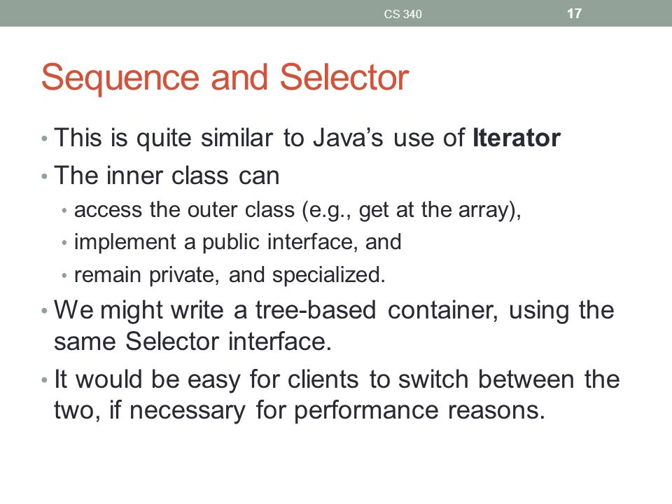 Sequence and Selector This is quite similar to Java's use of Iterator The inner class can access the outer class (e.g., get at the array), implement a public interface, and remain private, and specialized.