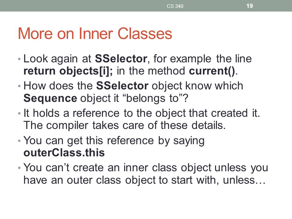 More on Inner Classes Look again at SSelector, for example the line return objects[i]; in the method current().