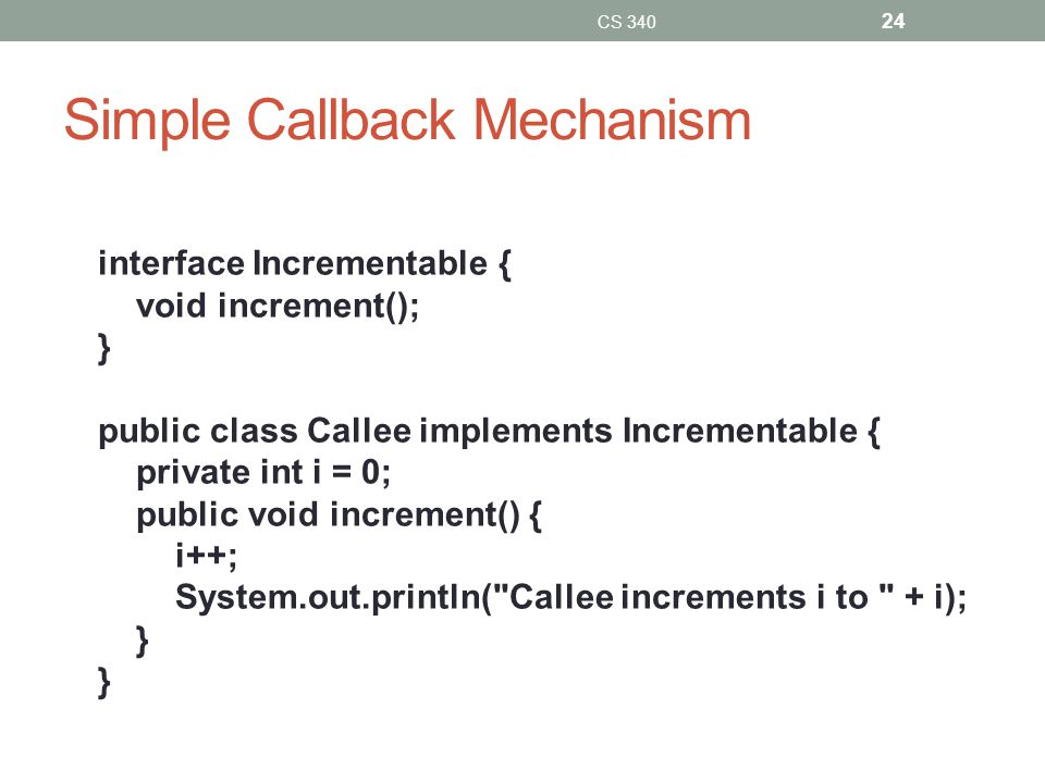 Simple Callback Mechanism interface Incrementable { void increment(); } public class Callee implements Incrementable { private int i = 0; public void increment() { i++; System.out.println( Callee increments i to + i); } CS 340 24