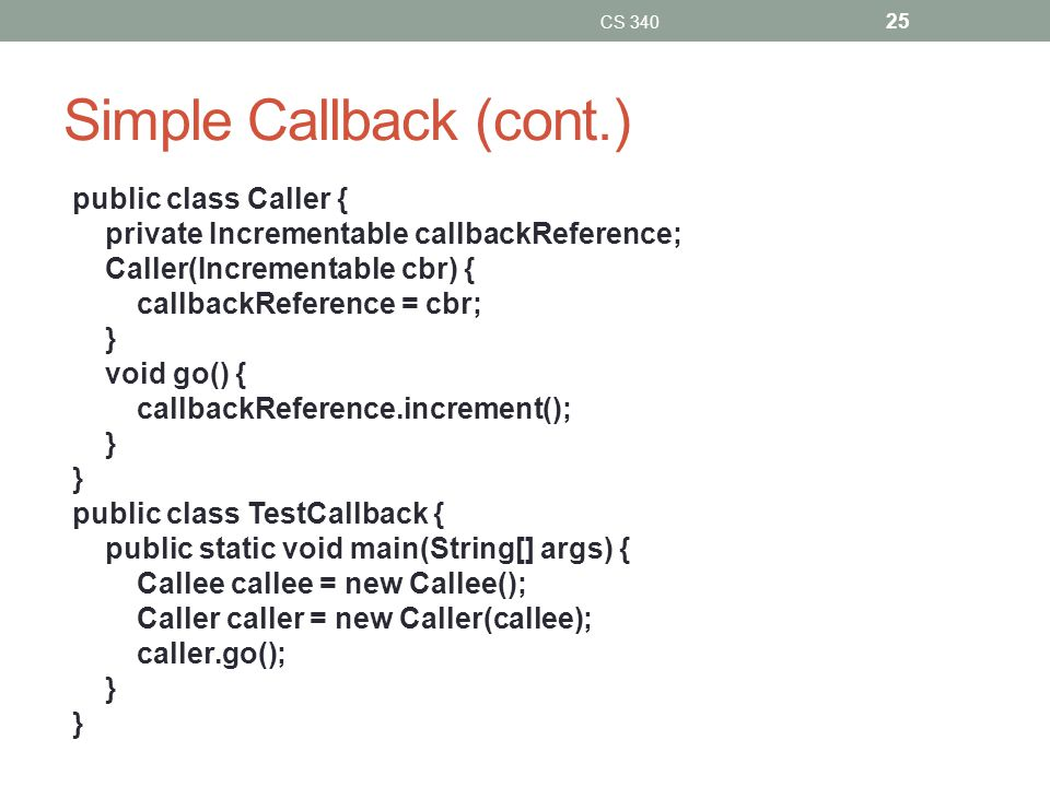Simple Callback (cont.) public class Caller { private Incrementable callbackReference; Caller(Incrementable cbr) { callbackReference = cbr; } void go() { callbackReference.increment(); } public class TestCallback { public static void main(String[] args) { Callee callee = new Callee(); Caller caller = new Caller(callee); caller.go(); } CS 340 25