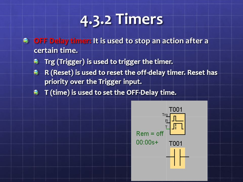 4.3.2 Timers OFF Delay timer: It is used to stop an action after a certain time. Trg (Trigger) is used to trigger the timer. R (Reset) is used to rese
