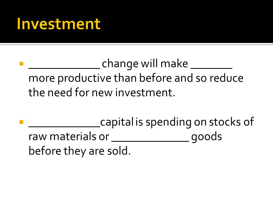  ____________ change will make _______ more productive than before and so reduce the need for new investment.  ____________capital is spending on st