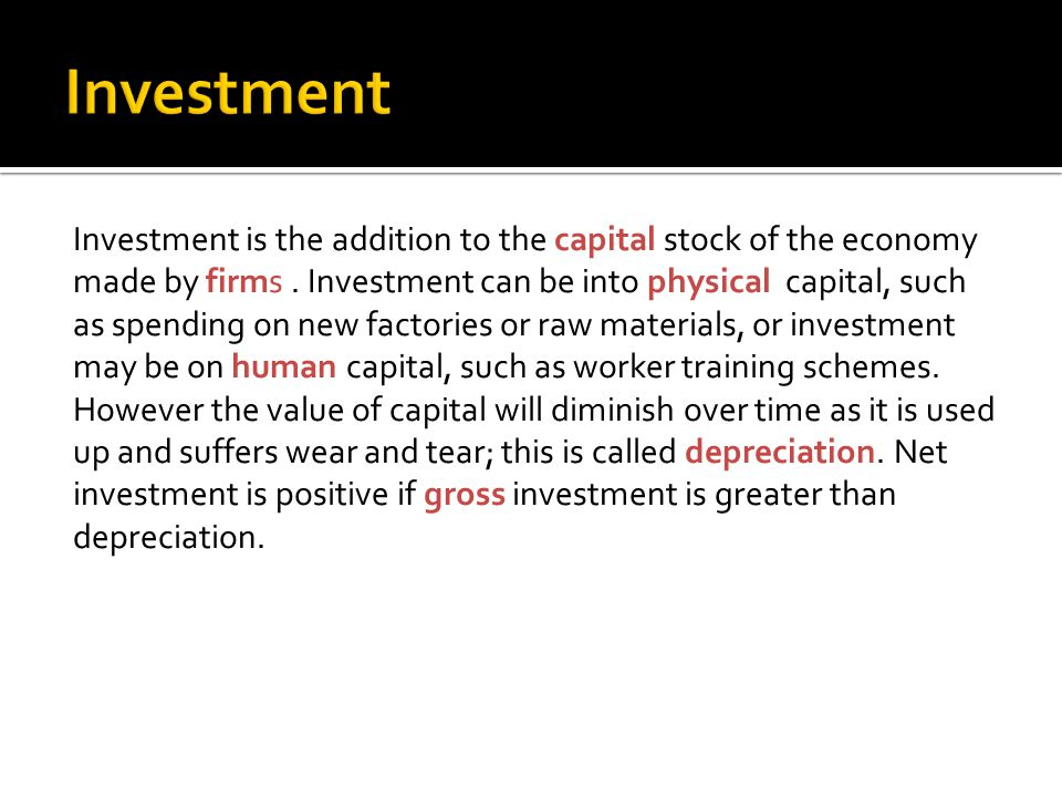 Investment is the addition to the capital stock of the economy made by firms.
