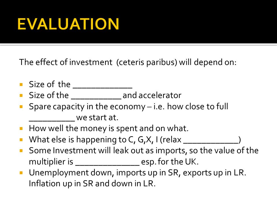 The effect of investment (ceteris paribus) will depend on:  Size of the _____________  Size of the ___________ and accelerator  Spare capacity in the economy – i.e.