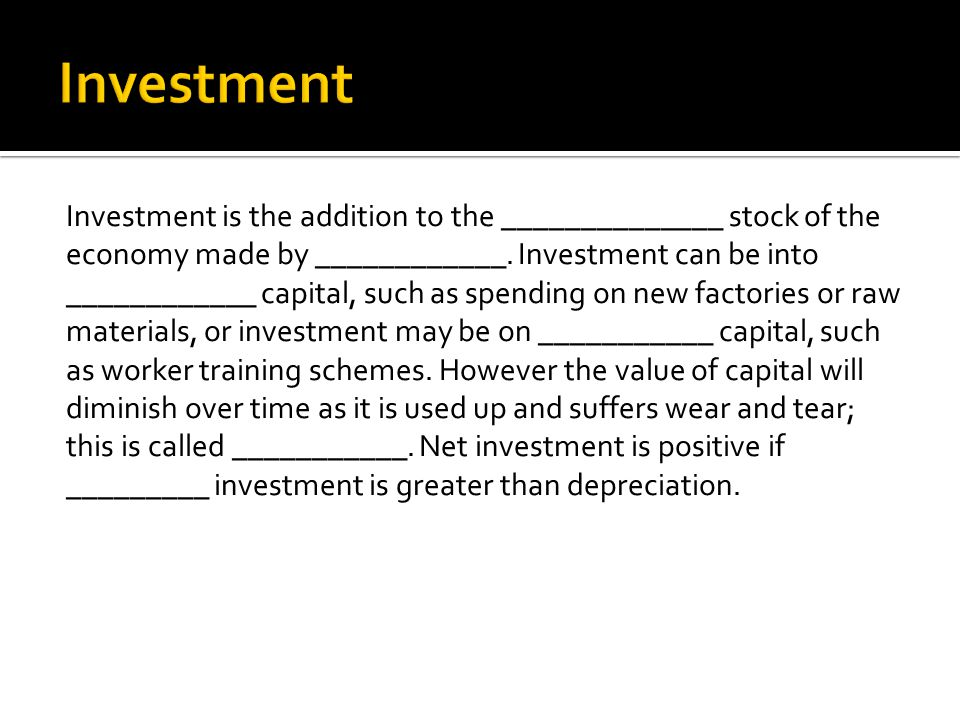 Investment is the addition to the ______________ stock of the economy made by ____________. Investment can be into ____________ capital, such as spend