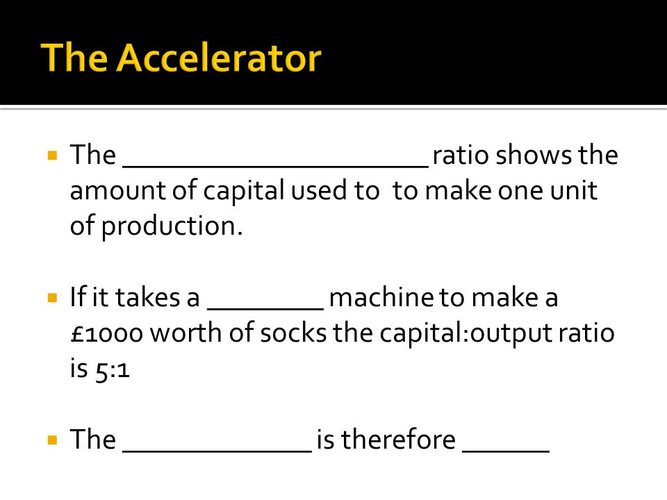  The _____________________ ratio shows the amount of capital used to to make one unit of production.  If it takes a ________ machine to make a £1000