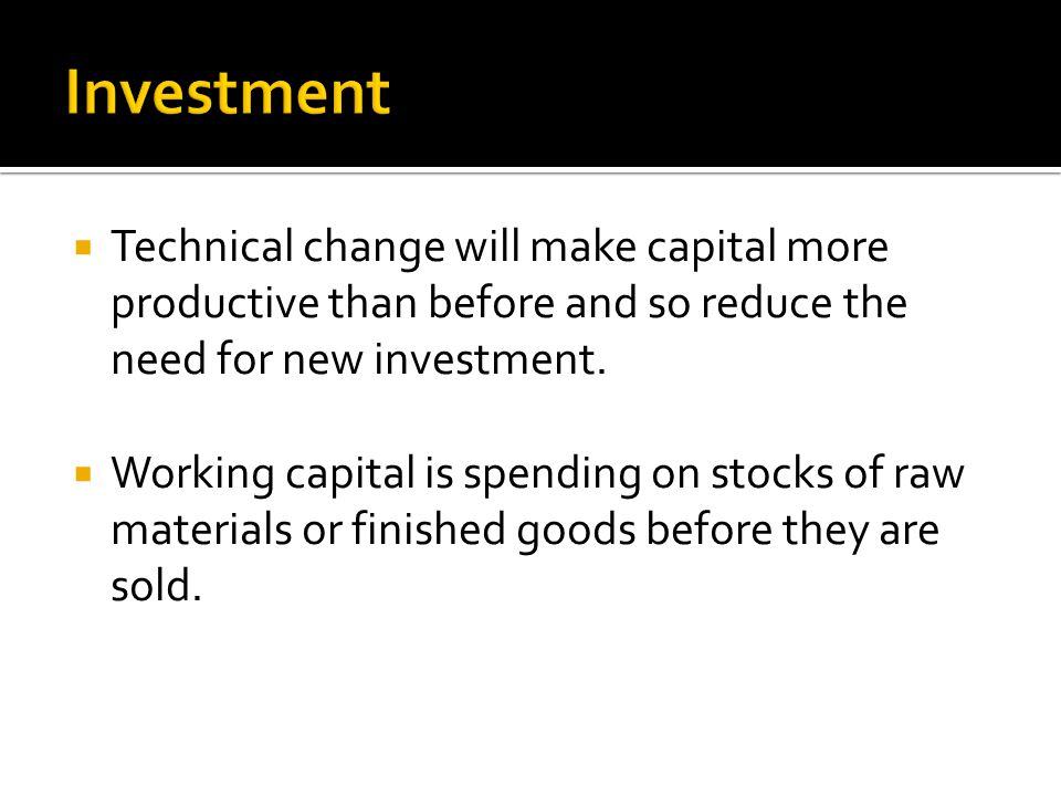  Technical change will make capital more productive than before and so reduce the need for new investment.  Working capital is spending on stocks of