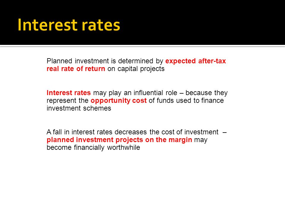 Planned investment is determined by expected after-tax real rate of return on capital projects Interest rates may play an influential role – because t