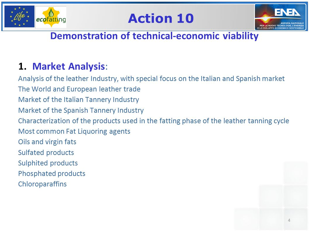 4 1.Market Analysis: Analysis of the leather Industry, with special focus on the Italian and Spanish market The World and European leather trade Market of the Italian Tannery Industry Market of the Spanish Tannery Industry Characterization of the products used in the fatting phase of the leather tanning cycle Most common Fat Liquoring agents Oils and virgin fats Sulfated products Sulphited products Phosphated products Chloroparaffins Action 10 Demonstration of technical-economic viability