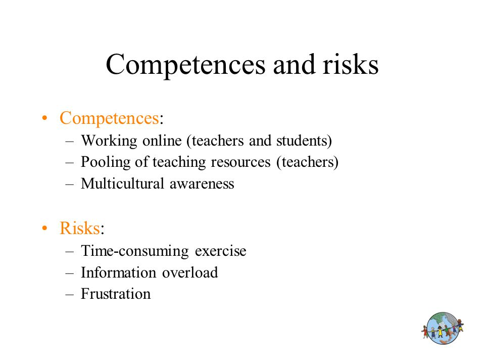 Competences and risks Competences: –Working online (teachers and students) –Pooling of teaching resources (teachers) –Multicultural awareness Risks: –Time-consuming exercise –Information overload –Frustration