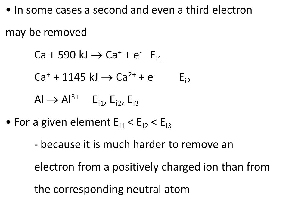 In some cases a second and even a third electron may be removed Ca + 590 kJ  Ca + + e - E i1 Ca + + 1145 kJ  Ca 2+ + e - E i2 Al  Al 3+ E i1, E i2, E i3 For a given element E i1 < E i2 < E i3 - because it is much harder to remove an electron from a positively charged ion than from the corresponding neutral atom
