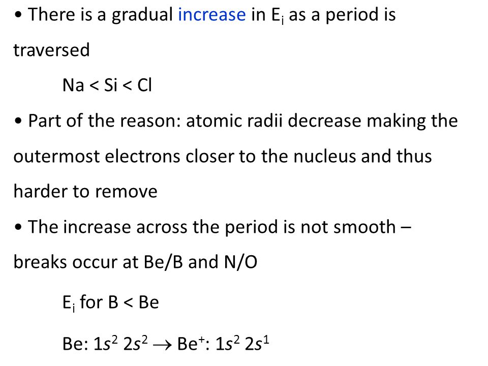 There is a gradual increase in E i as a period is traversed Na < Si < Cl Part of the reason: atomic radii decrease making the outermost electrons closer to the nucleus and thus harder to remove The increase across the period is not smooth – breaks occur at Be/B and N/O E i for B < Be Be: 1s 2 2s 2  Be + : 1s 2 2s 1