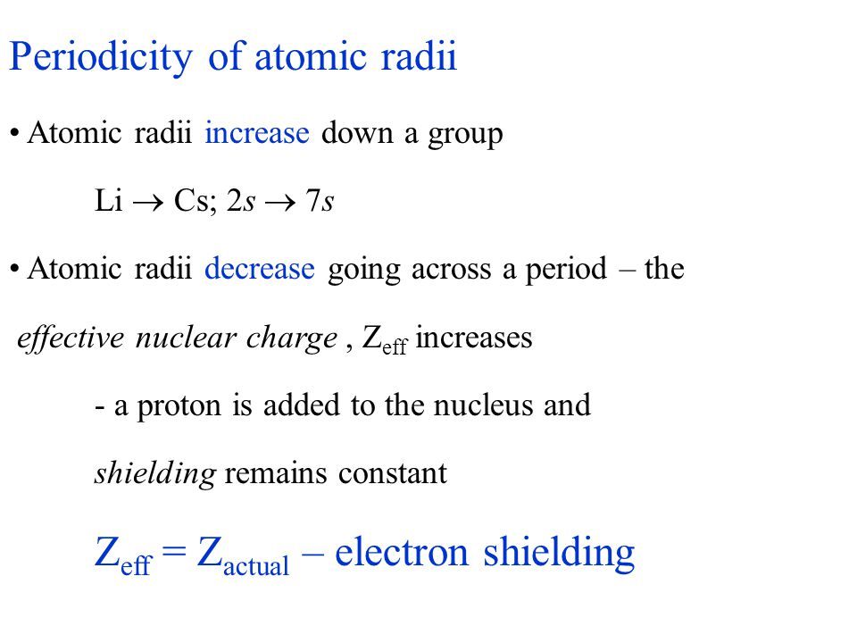 Periodicity of atomic radii Atomic radii increase down a group Li  Cs; 2s  7s Atomic radii decrease going across a period – the effective nuclear ch