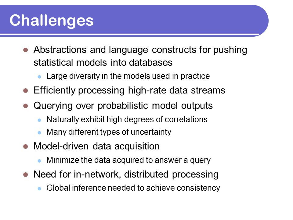 Challenges Abstractions and language constructs for pushing statistical models into databases Large diversity in the models used in practice Efficient