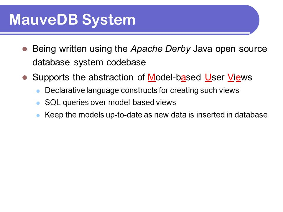 MauveDB System Being written using the Apache Derby Java open source database system codebase Supports the abstraction of Model-based User Views Decla