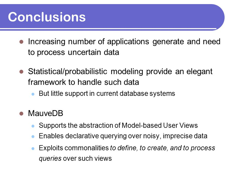 Conclusions Increasing number of applications generate and need to process uncertain data Statistical/probabilistic modeling provide an elegant framew