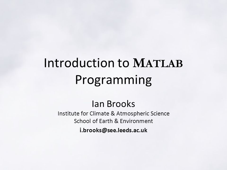 Introduction to M ATLAB Programming Ian Brooks Institute for Climate & Atmospheric Science School of Earth & Environment i.brooks@see.leeds.ac.uk