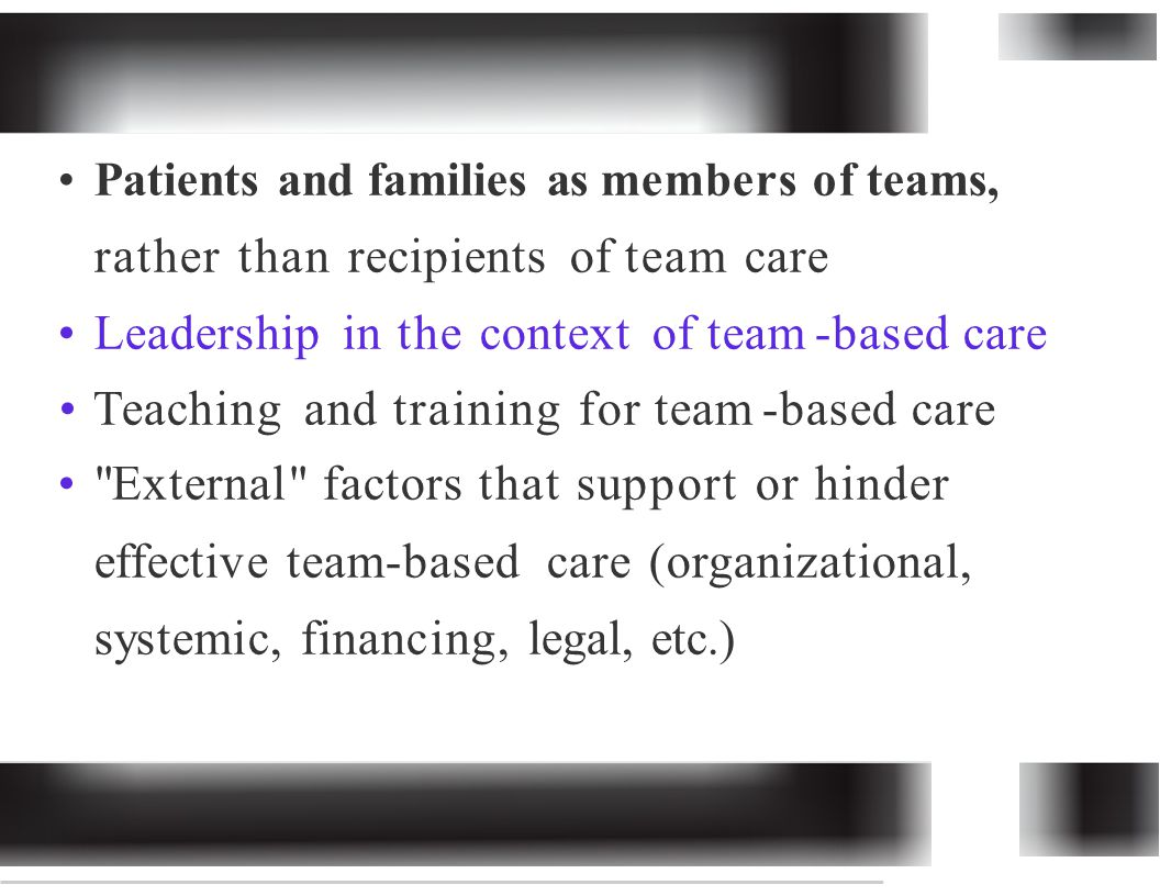 Patients and families as members of teams, rather than recipients of team care Leadership in the context of team -based care Teaching and training for team -based care External factors that support or hinder effective team-basedcare (organizational, systemic, financing, legal, etc.)