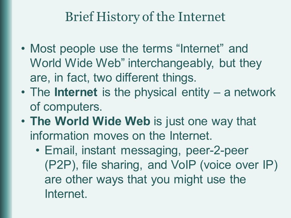 Brief History of the Internet Most people use the terms Internet and World Wide Web interchangeably, but they are, in fact, two different things.