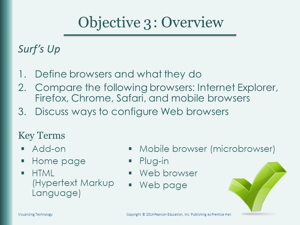 Key Terms Objective : Overview 3 Surf's Up 1.Define browsers and what they do 2.Compare the following browsers: Internet Explorer, Firefox, Chrome, Safari, and mobile browsers 3.Discuss ways to configure Web browsers  Add-on  Home page  HTML (Hypertext Markup Language) Visualizing TechnologyCopyright © 2014 Pearson Education, Inc.