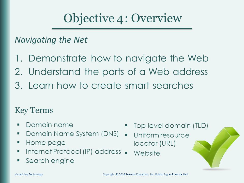 Key Terms Objective : Overview 4 Navigating the Net 1.Demonstrate how to navigate the Web 2.Understand the parts of a Web address 3.Learn how to create smart searches  Domain name  Domain Name System (DNS)  Home page  Internet Protocol (IP) address  Search engine  Top-level domain (TLD)  Uniform resource locator (URL)  Website Visualizing TechnologyCopyright © 2014 Pearson Education, Inc.