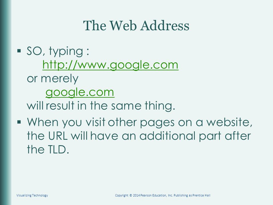 The Web Address  SO, typing : http://www.google.com or merely google.com will result in the same thing.http://www.google.com  When you visit other pages on a website, the URL will have an additional part after the TLD.