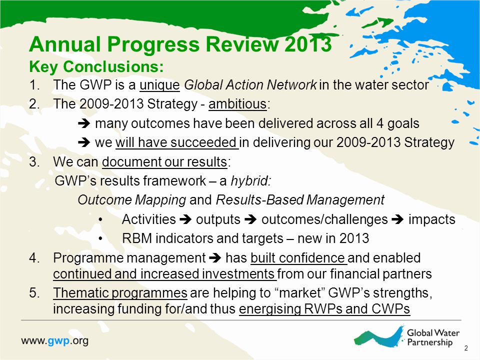 2 1.The GWP is a unique Global Action Network in the water sector 2.The 2009-2013 Strategy - ambitious:  many outcomes have been delivered across all