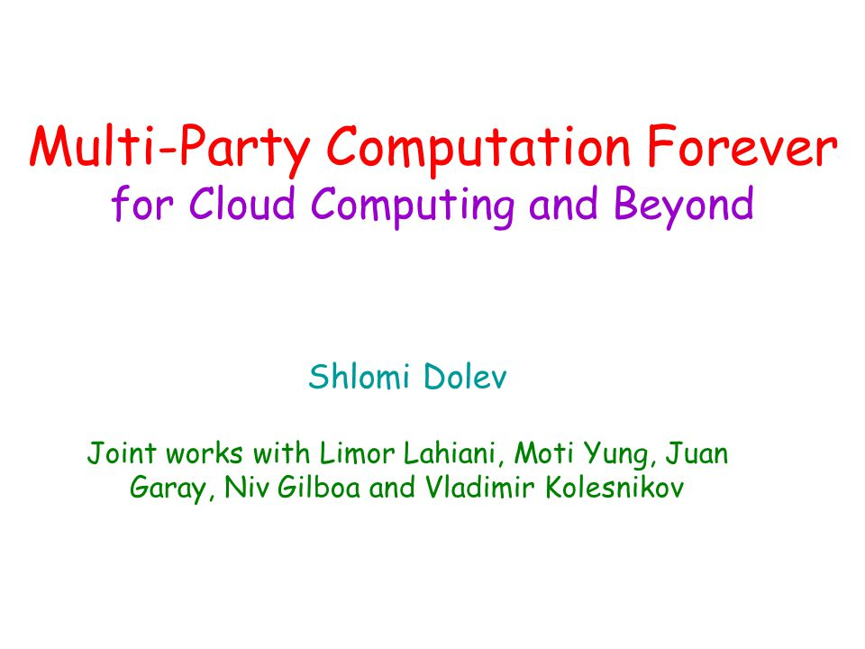 Multi-Party Computation Forever for Cloud Computing and Beyond Shlomi Dolev Joint works with Limor Lahiani, Moti Yung, Juan Garay, Niv Gilboa and Vladimir Kolesnikov