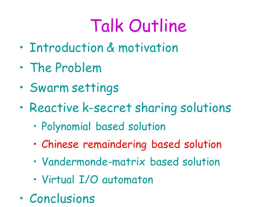 Talk Outline Introduction & motivation The Problem Swarm settings Reactive k-secret sharing solutions Polynomial based solution Chinese remaindering based solution Vandermonde-matrix based solution Virtual I/O automaton Conclusions