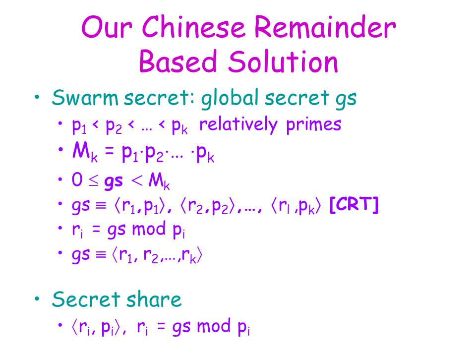 Our Chinese Remainder Based Solution Swarm secret: global secret gs p 1 < p 2 < … < p k relatively primes M k = p 1  p 2  …  p k 0  gs  M k gs   r 1,p 1 ,  r 2,p 2 ,…,  r l,p k  [CRT] r i  = gs mod p i gs   r 1, r 2,…,r k  Secret share  r i, p i , r i  = gs mod p i