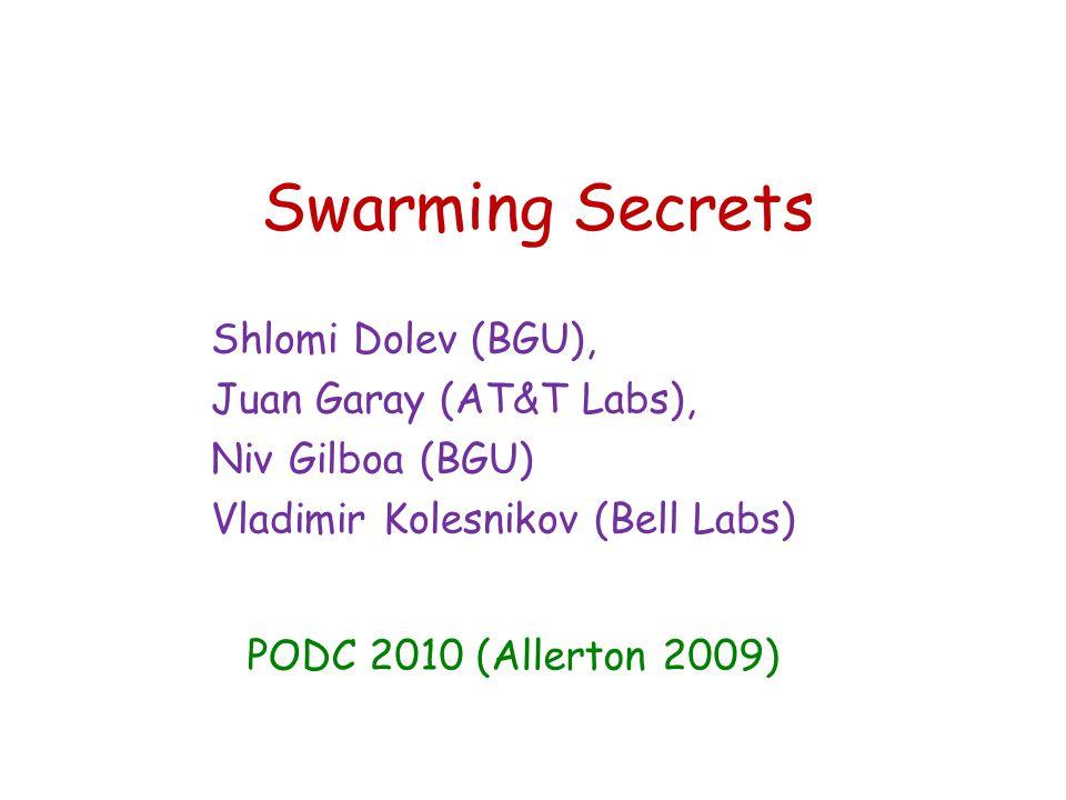 Swarming Secrets Shlomi Dolev (BGU), Juan Garay (AT&T Labs), Niv Gilboa (BGU) Vladimir Kolesnikov (Bell Labs) PODC 2010 (Allerton 2009)
