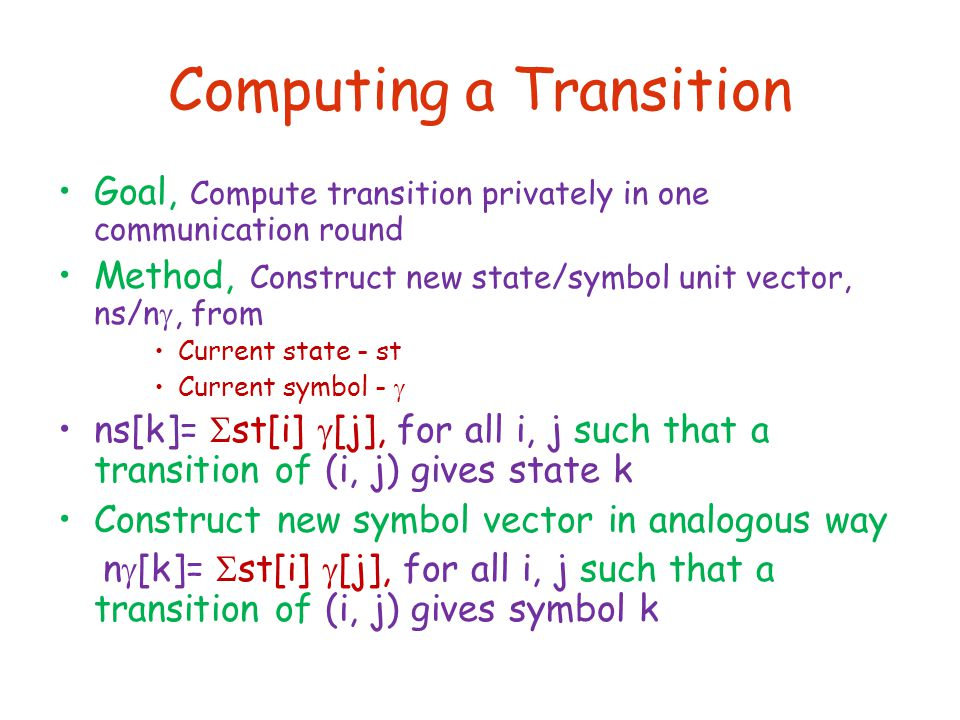 Computing a Transition Goal, Compute transition privately in one communication round Method, Construct new state/symbol unit vector, ns/n , from Current state - st Current symbol -  ns[k]=  st[i]  [j], for all i, j such that a transition of (i, j) gives state k Construct new symbol vector in analogous way n  [k]=  st[i]  [j], for all i, j such that a transition of (i, j) gives symbol k