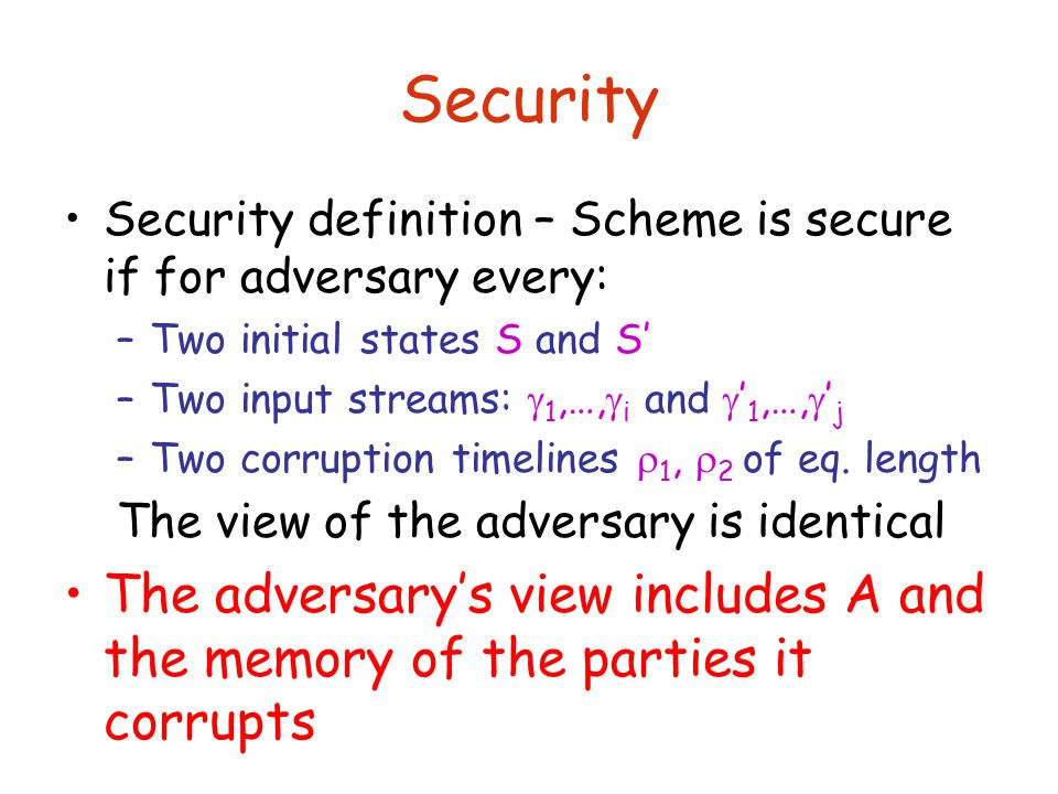 Security Security definition – Scheme is secure if for adversary every: –Two initial states S and S' –Two input streams:  1,…,  i and  ' 1,…,  ' j –Two corruption timelines  1,  2 of eq.