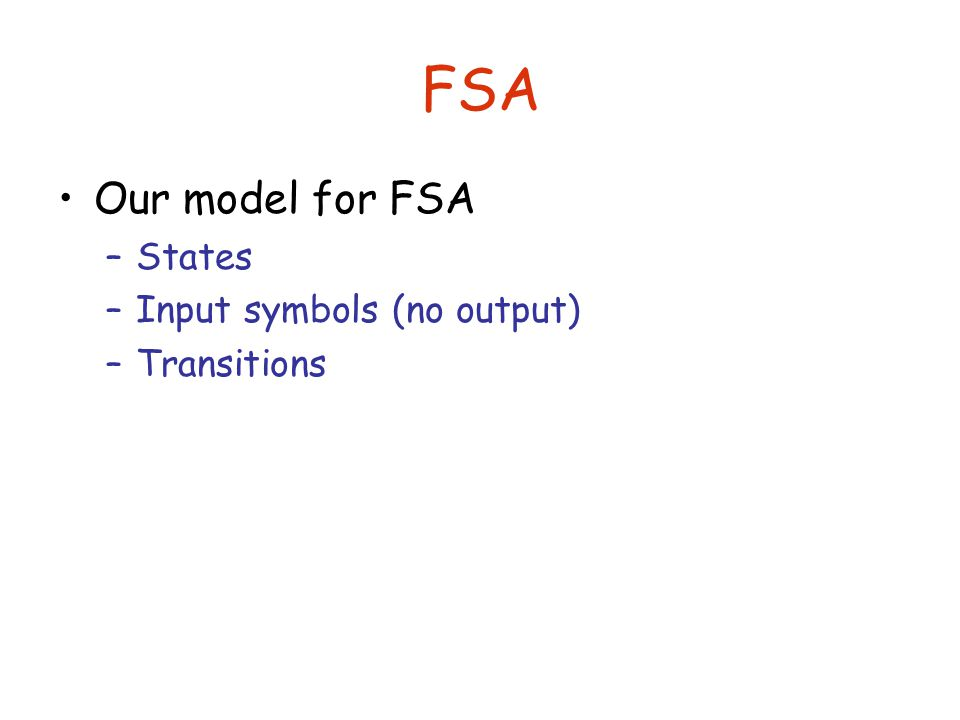 FSA Our model for FSA –States –Input symbols (no output) –Transitions