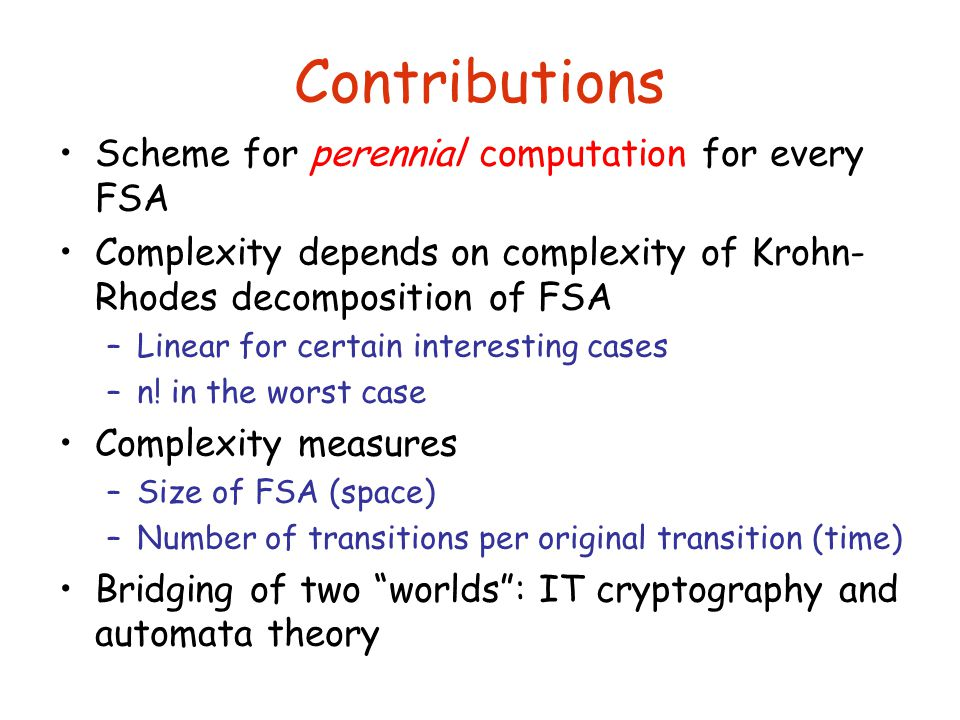 Contributions Scheme for perennial computation for every FSA Complexity depends on complexity of Krohn- Rhodes decomposition of FSA –Linear for certain interesting cases –n.