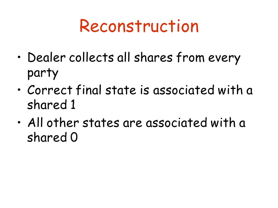Reconstruction Dealer collects all shares from every party Correct final state is associated with a shared 1 All other states are associated with a shared 0