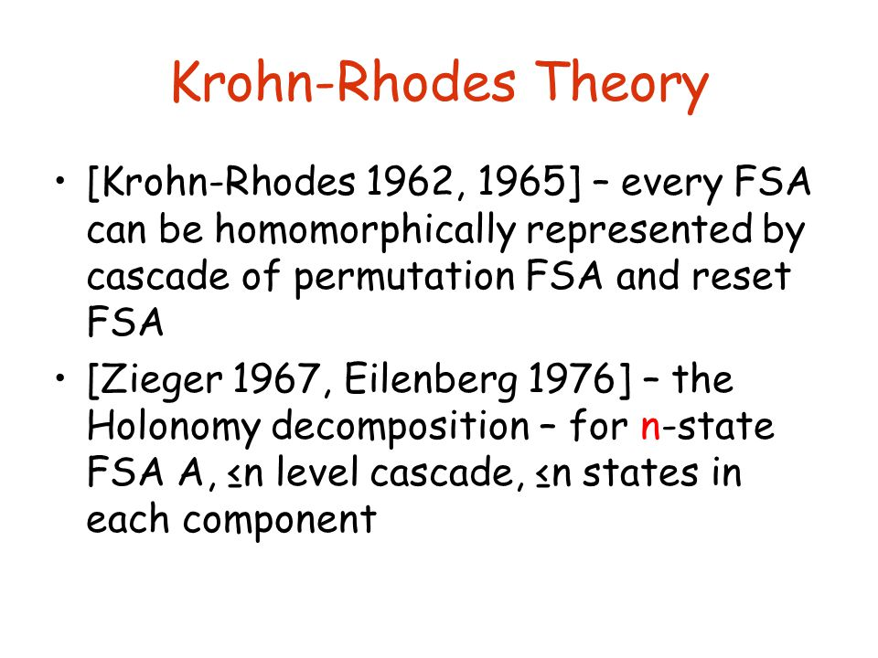 Krohn-Rhodes Theory [Krohn-Rhodes 1962, 1965] – every FSA can be homomorphically represented by cascade of permutation FSA and reset FSA [Zieger 1967, Eilenberg 1976] – the Holonomy decomposition – for n-state FSA A, ≤n level cascade, ≤n states in each component