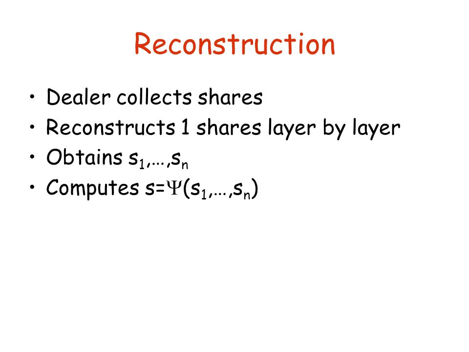 Reconstruction Dealer collects shares Reconstructs 1 shares layer by layer Obtains s 1,…,s n Computes s=  (s 1,…,s n )