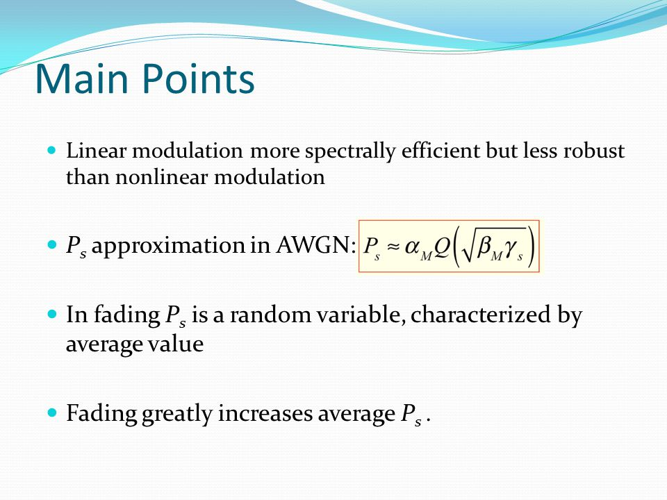 Main Points Linear modulation more spectrally efficient but less robust than nonlinear modulation P s approximation in AWGN: In fading P s is a random