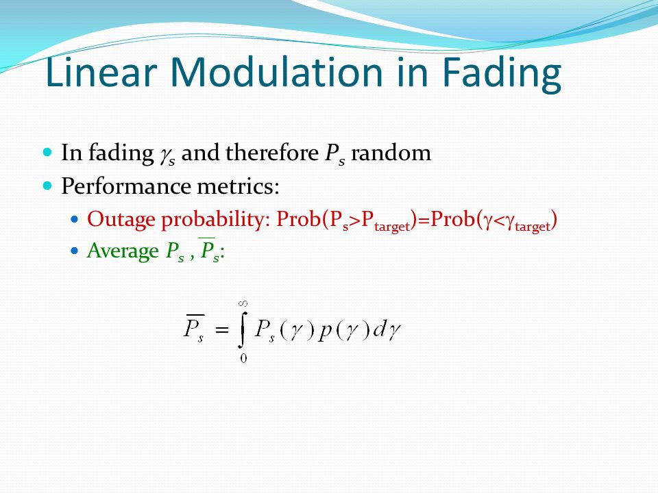 Linear Modulation in Fading In fading  s and therefore P s random Performance metrics: Outage probability: Prob(P s >P target )=Prob(  <  target )