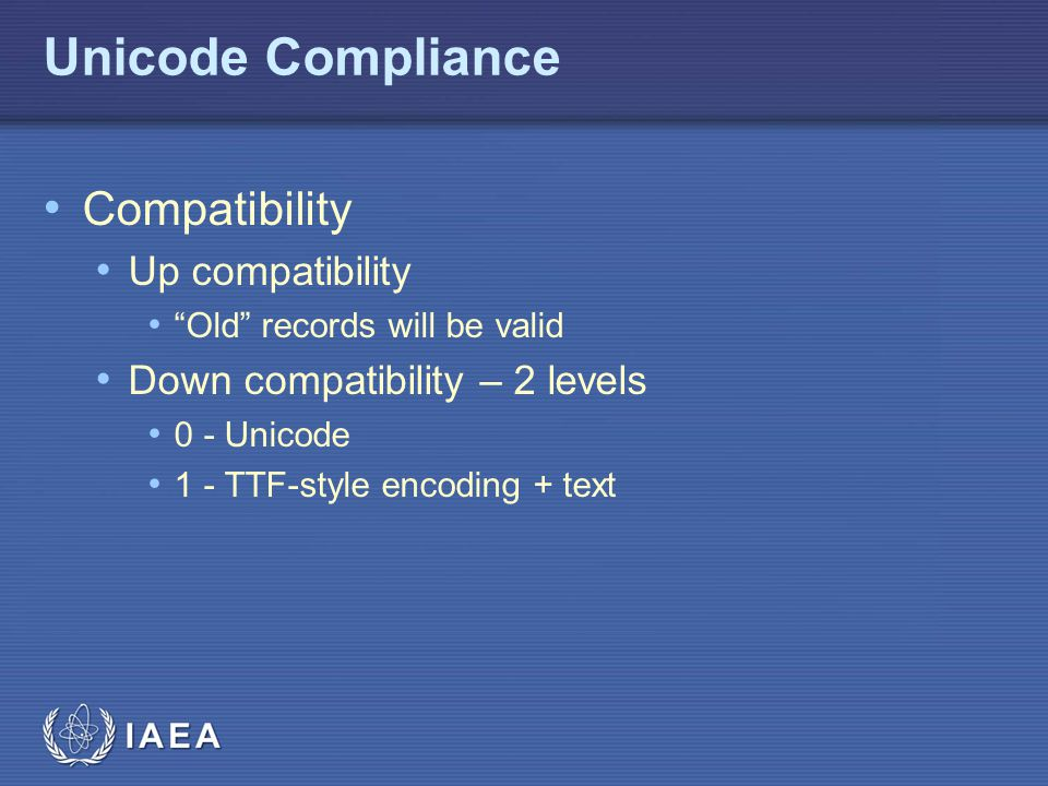 "IAEA Unicode Compliance Compatibility Up compatibility ""Old"" records will be valid Down compatibility – 2 levels 0 - Unicode 1 - TTF-style encoding +"