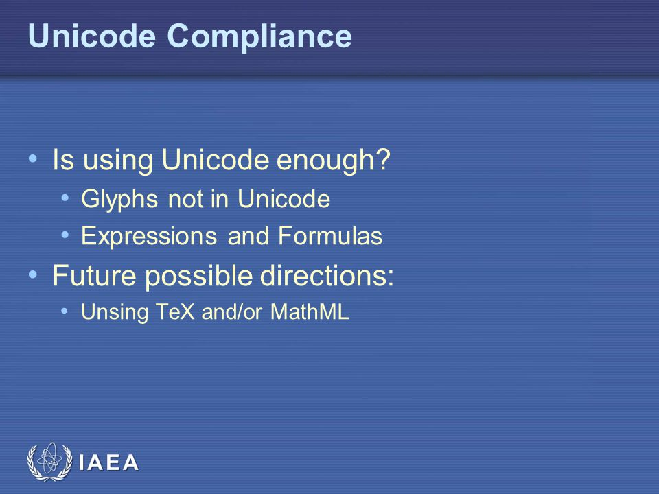 IAEA Unicode Compliance Is using Unicode enough? Glyphs not in Unicode Expressions and Formulas Future possible directions: Unsing TeX and/or MathML