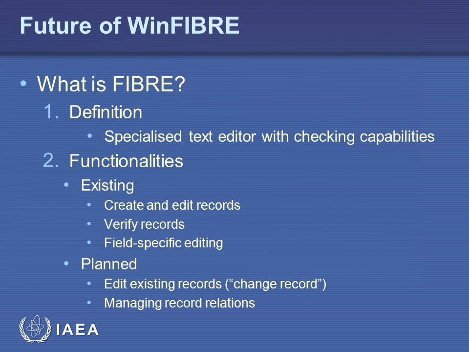 IAEA Future of WinFIBRE What is FIBRE? 1. Definition Specialised text editor with checking capabilities 2. Functionalities Existing Create and edit re