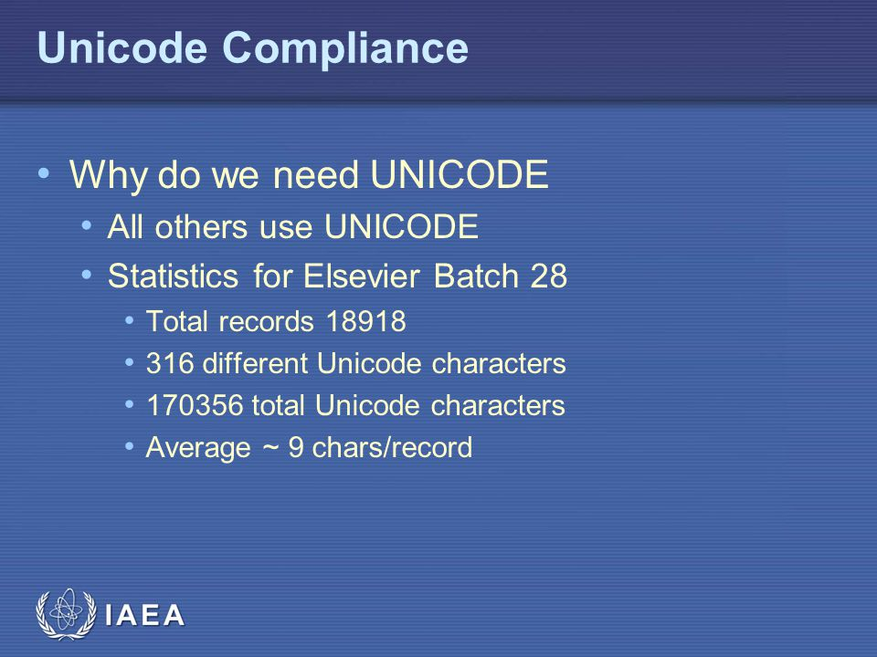 IAEA Unicode Compliance Why do we need UNICODE All others use UNICODE Statistics for Elsevier Batch 28 Total records 18918 316 different Unicode chara